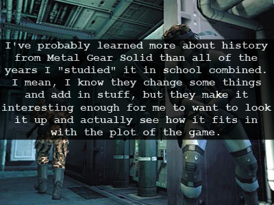 "I've probably learned more about history from Metal Gear Solid than all of the years I ""studied"" it in school combined. I mean, I know they change some things and add in stuff, but they make it interesting enough for me to want to look it up and actually see how it fits in with the plot of the game."