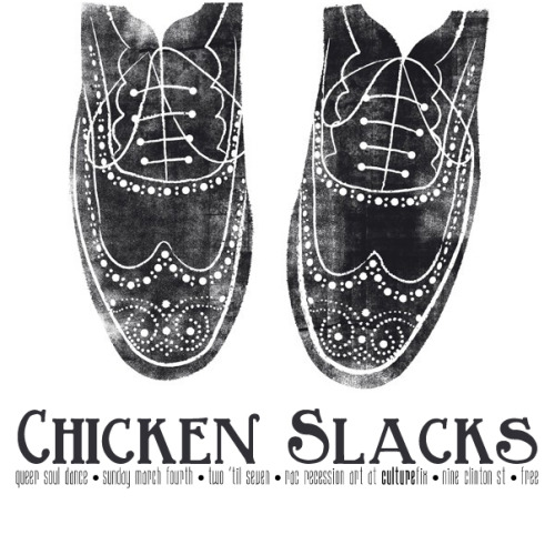 Chicken Slacks is a queer, soul dance party inspired by Hard French and our love of Otis Redding, Sam Cooke, Ray Charles, Aretha Franklin, Carla Thomas, and all the music that makes us get up offa our thangs and dance! The event will be DJ'd by DJ Rugburn and special guests. Wear your Sunday Best and we'll supply the rest.The party is free and open to the public.We'll be shakin' it from 2-7pm on Sunday, March 4, so get yourself some brunch and come on over. A sure cure for Sunday-itis, your desire for a new scene, and anything else that's got your knickers in a twist.  CULTUREfix, 9 Clinton St, NYC https://www.facebook.com/events/285846708150340/ Please repost!