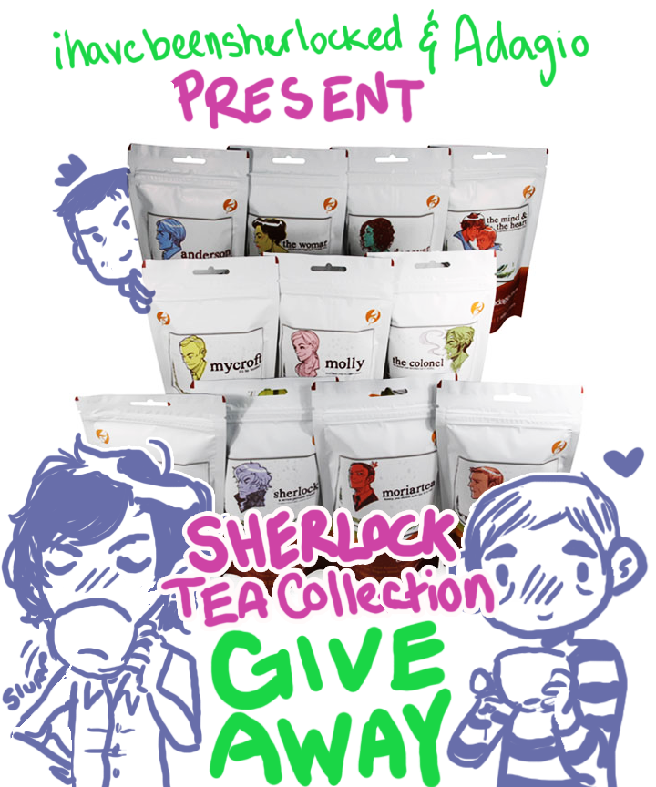 ihavebeensherlocked:  SHERLOCK TEA COLLECTION GIVE AWAY! Awesome news guys! The cool folks at Adagio have been kind enough to help out with a giveaway for a complete collection of the Sherlock Tea blends. That is 11 bags of different tea featuring art work by yours truly. That's about 50 servings in each bag. More if you re-steep your tea (which is possible with most of them). That is a LOT of tea. How bonkers is that? Very. It's awesome. Here's the lowdown on how to win A WHOLE BUNCH OF TEA. Anyone ANYWHERE IN THE WORLD can enter! If you live outside of the U.S. I'll foot the bill to get you some tea myself. Because odds are you are awesome and you deserve it. You do not have to be following me to win, but it might be helpful to keep track of updates or changes (if any). Plus I plan to make some blends for other fandoms in the future, so if tea is your thing, it might not be a bad idea? Only two reblogs a day allowed.I did not realize how often people would reblog my last give away soooo I'm going to enforce this LOL. You can reblog on as many days as you'd like, but yeah, only 2 reblogs a day please. I'll be checking. The give away will end and I will choose a winner on Wednesday March 7th. I'll probably choose late at night on that day, so I'm going to say I'll stop counting reblogs at 10 p.m. EST. [ADDED] LIKES DON'T COUNT. Sorry! You have to reblog! A big thanks to Adagio for hooking us up with some awesome tea, and for all of you for following me and encouraging my tea-y ways! Good luck everyone!