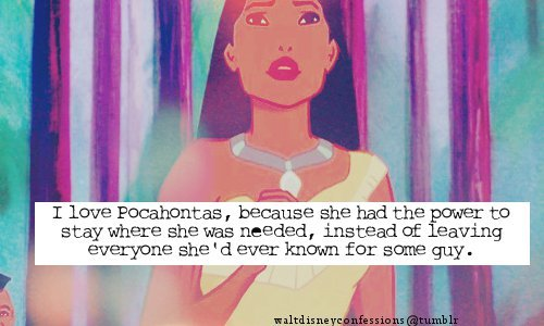 "waltdisneyconfessions:  ""I love Pocahontas, because she had the power to stay where she was needed, instead of leaving everyone she'd ever known for some guy.""  Annnnnnnnnnnnnnnd *this* is why Pocahontas is definitely one of the best of all the princesses. Caring to the point of self-sacrifice, along with so many other stunning character traits. So strong. More women should long to be like Pocahontas than ones like Ariel or Belle (even though they each have their unique merits)."