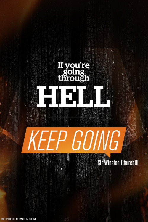 If you're going through Hell, keep going.  - Sir Winston Churchill  Stay hungry, wolves.