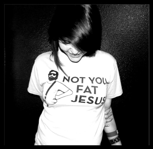 """Not You Fat Jesus""  Forgot about this pic. :)"