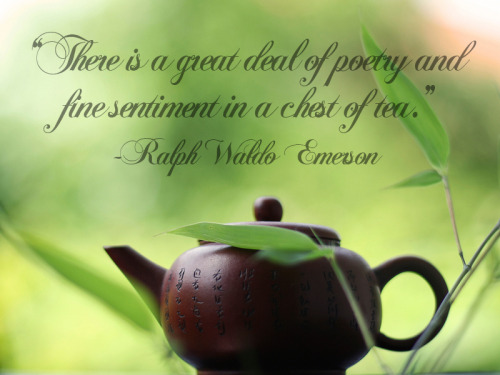 """There is a great deal of poetry and fine sentiment in a chest of tea."" - Ralph Waldo Emerson"