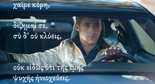 eush:  I was bored, so I made a Classics Ryan Gosling with some Anacreon. Man, I really like Greek lyric poetry. (loosely translated: hey girl, I seek you out but you don't hear me, not knowing that you are the charioteer of my soul.)