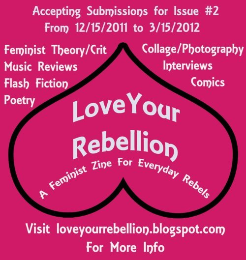 Submit to Love Your Rebellion: A Feminist Zine for Everyday Rebels while there is still time! Only a few weeks are left in the submission period! We are an all inclusive feminist zine: no transphobia, homophobia, or racist bullshit here. We are looking for: Poetry Fiction Creative Non-fiction Essays Lit Crit Comics Graphic Art Music Reviews Collage Photography Love Your Rebellion will not be the same without your contribution! Please submit! Go toloveyourrebellion.blogspot.com for the complete submission guidelines and pass this on!