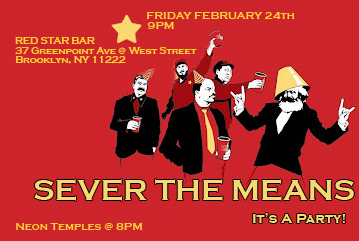 My Band, Sever The Means, is performing tomorrow night at the Red Star Bar in Greenpoint Brooklyn. We go on at 9pm Come on out and support us and the Neon Temples (on at 8pm). It's a Birthday Party!