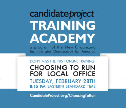 Register here: http://candidateproject.org/ChoosingToRunIf you are running for local office, or even just considering it, you don't want to miss this. Sign up now before the February 28th session fills up.This is just the first in a series of weekly online trainings we'll be doing in conjunction with the folks at Democracy for America.