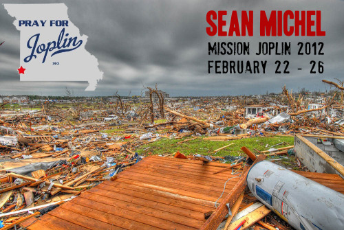 "May 22, 2011 was a day that changed the city of Joplin, Missouri as a  devastating tornado ripped through the town, killing many and leaving  even more without homes or places of work.  The town has still not  recovered, but as we  have partnered with our friends at Solace Church  in Joplin, we have come up with a small way to help that process.  We  will be playing some shows and doing some community service, all in a  way to work with Solace Church of Joplin to make known the hope of the  riches that are in Jesus Christ to a community that has lost so much.    We could really use your help to cover our expenses - there is a  ""donate"" button to the right where you can contribute whatever amount  you can.  Our expenses include gas, food, and work supplies for the 5  days we will be serving in Joplin.  We hate to ask anyone in Joplin to  meet these needs, so please help step up on their behalf.  Here is our schedule:  Wednesday, February 22 - Concert at New Life Fellowship in Neosho, MO (just south of Joplin).  Thursday,  February 23 - Debris cleanup in Joplin.  The community of Duquesne has  been neglected to a degree in the cleanup process, and we will be going  through and picking up debris that was blown in from the other side of  Joplin, and collecting it to take to the landfill.  This is the first  step in reconstruction, and this part of Joplin can't being that process  until the debris is cleaned up.  Friday, February 24 - Concert  at Solace Venue in Joplin.  Solace Church runs a music venue that  reaches out to the youth in the community.  We will be playing a show  for that purpose in the evening.  Saturday, February 25 -  Homeless Shelter outreach.  We will be working with Josh Evans, pastor  of Solace Church, to provide meals at the local homeless shelter.  The  shelter is crowded because many are still without homes, and many more  have come to find work with the reconstruction but have nowhere to  live.  We will be sharing and serving meals to these people.  Sunday,  February 26 - Worship at Solace Church.  Sean and band will lead  worship that morning at Solace Church and Jay (band manager) will be  preaching.  We want to encourage the people of Solace to continue  reaching out and being a light during such a dark time for their city.   Blessings to all of you, and we appreciate your prayers and support!"