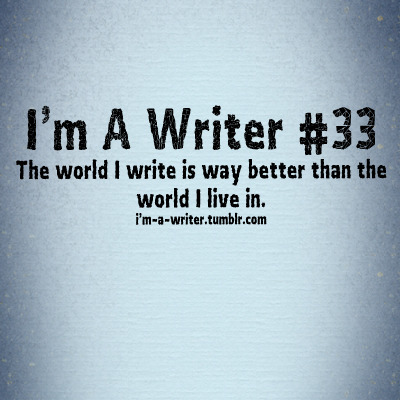 im-a-writer:  The world I write in is way better than the world I live in. Submitted by cest-mon-histoire