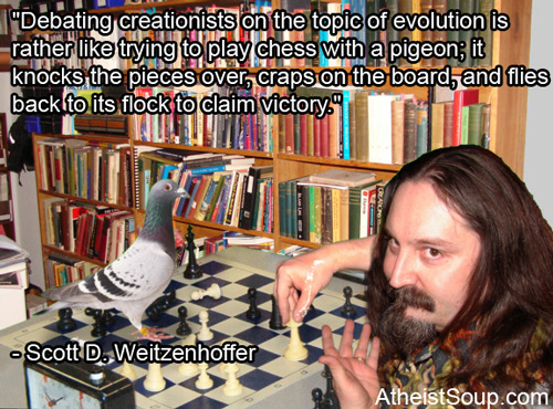 """Debating creationists on the topic of evolution is rather like trying to play chess with a pigeon; it knocks the pieces over, craps on the board, and flies back to its flock to claim victory."" - Scott D. Weitzenhoffer"