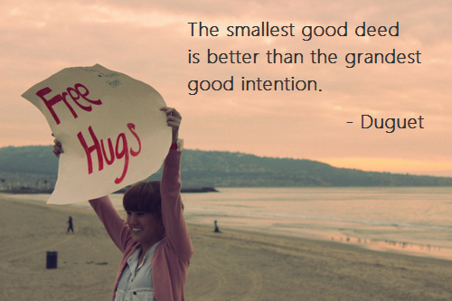 The smallest good deed is better than the grandest good intention. -Duguet