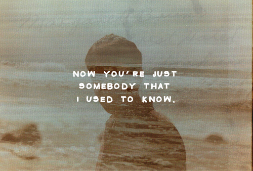 NOW YOU'RE JUST SOMEBODY I USED TO KNOW ..