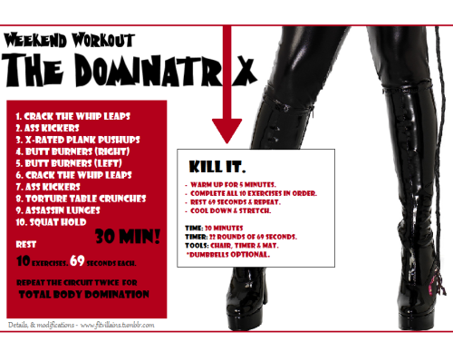 "Weekend Workout: The Dominatrix Ready to get whipped? This is a BRUTAL total body workout for beginners to advanced alike. You don't need equipment, but advanced exercisers can add more of a challenge by adding dumbbells to the movements. YOU NEED to push yourself through this workout! The Dominatrix requires nothing but your undying servitude. Imagine you have someone there cracking the whip as you move through it. It goes fast, but the more effort you put in, the more you'll get out of it. You'll complete all 10 exercises (no breaks) for 69 seconds each (I know, I couldn't help myself!). Rest 69 seconds & repeat the circuit twice.  Do your best and make modifications to YOUR level (I added modifiers to each of the descriptions below). Beginners who find it challenging can add a short 30 second breaks when needed. Advanced exercisers can add a third circuit or add weight to each of the exercises.  Time: 30 minutes including warm up. Equipment: Chair, timer (or stop watch), a mat. Dumbbells are optional.  How To Do It  Warm Up: 5 minutes. Jog in place, squats, jacks, jump rope etc. Don't stop moving for 5 minutes, then take a quick water break before starting. Set your timer for 22 rounds of 69 seconds each. Hit 'Start' and complete all 10 exercises for 69 seconds each. Rest 69 seconds & repeat the circuit. Cooldown: Walk in place for 2-3 minutes, then stretch.  Exercise Details & Modifications  Crack The Whip Leaps (a.k.a. Sassy Skater Jumps).  From standing, get low in an athletic stance (knees bent). Pushing off your left leg, leap to the right landing on your right foot & crossing your left leg behind you (tap to the floor or stay balanced). As you land, bring your left arm in front and imagine you're cracking a whip 10 feet in front of you. Repeat alternating sides. The deeper and faster the movement, the harder it is. Go your own pace. Modifiers: Beginners can step from side to side & reduce range of motion. Advanced can hold a medicine ball or dumbbell tight to the chest as they leap, or simply get lower/faster in the movement. Ass Kickers (a.k.a. Butt Kick Runs) From a standing position, run in place, bringing your heels as close to your butt as possible. Squeeze the glutes & hamstrings as you hop from foot to foot. Speed & intensity are key here. Pump your arms as you run for a bonus burn, and only go as fast as you can while maintaining proper form. Contract the abs to keep from swaying from side to side. Modifiers: jog in place or high knee runs.  X-Rated Plank Pushups (a.k.a. Pushup With Swivel) Drop down into a plank or pushup position. Keeping your hands directly under your shoulders and core tight (get that butt DOWN), rotate your right knee to your left elbow (see pic). Twist through the core, and repeat on the other side (like drawing an 'X' with your knees). Return to plank and do 1 pushup. Repeat. Modifier: come to your knees for the pushup, and reduce range of motion & speed. Advanced people: try the pushup on one leg, alternating sides. Butt Burners (a.k.a. Step-Ups with Reverse Leg Lift) You'll need a chair, bench or step for this one. Plant your right foot in the center of your chair and push through the heel to lift yourself up, drawing your opposite knee into your chest as you step. Step down, stay standing tall and lift your right leg out behind you. Without replacing your right foot to the ground, swing it through back to the step up. Repeat.  Note: the photos have you facing different directions, but I want you to face the chair as though you were stepping on it, and balance for the lift keeping your posture tall. You don't need to lift high, just enough to feel the  contraction. Keep your core tight so you don't over-extend your  lower  back & tap down for balance (or use the chair) if you need to. Modifiers: Beginners can just do the step up without the lift. Advanced? Add dumbbells.  Torture Table Crunches  (a.k.a Crab Crunch) Sit with legs in front of you, knees bent, and feet hip-width apart on  the floor. Place hands shoulder-width apart on floor behind you, with  thumbs forward and fingertips at a slight diagonal. Lift your hips off the floor and extend  right leg just barely off floor; bring left hand behind head.Crunch  forward, bringing right knee toward chest and rotating left elbow in to  meet it; for more challenge, simultaneously bend right elbow to dip  toward floor. Alternate sides for each rep, or do 30-ish seconds per side (since you're doing the circuit twice, you can opt for once on the right, and once on the left). Modifiers: Come to table top, and simply alternate bringing your knees to your chest. If that's too difficult, beginners can also do bicycle crunches instead.  Assassin Lunges (a.k.a. Lunge With Rotation) From a standing position, lunge your right leg forward and lower your body down (weight in the heel of the lunging foot). Clasping your hands together (I recommend making a ""finger"" gun) & keeping your hips facing FORWARDS, rotate towards the right wall. Imagine you're shooting someone directly to the right of you. Rotate back to center & push through the heel to return to standing. Repeat alternating sides. Modifications: Use a dumbbell instead of a finger 'gun' for added intensity. Beginners can reduce range of motion (just do regular lunges) and reduce speed. Squat Hold (didn't need a more painful name. It's painful enough right?) Feet wider than shoulder width apart, sink down into a squat. Keep your chest open, and push your butt to the back of the room. Weight should be in the heels of your feet, and thighs parallel to the floor (or past parallel if you're advanced). Make sure your knees stay over the top of your toes but not beyond. Arms out in front of you for balance, or behind your head for a challenge. Hold it here. Modification: you can do a wall sit instead, or take mini-breaks when you need to. If you get tired, try simple body weight squats until you can hold it again.  Advanced? Add pulses.   Kill it. Don't let it kill YOU."