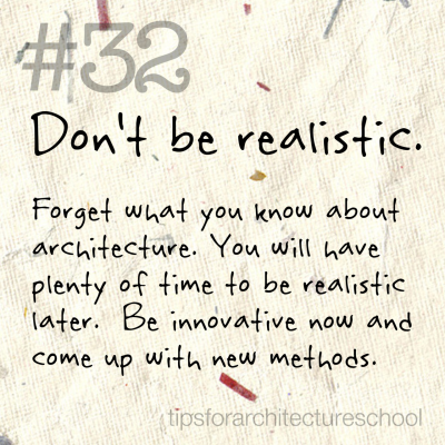 "tipsforarchitectureschool:  #32 Don't be realistic. Our minds have their way with us if we let them.  You have to allow yourself to forget what you ""know"" about architecture to begin learning how to think like an architect or designer.  Architecture school teaches you how to think more than anything else.  When you first get a project you may begin picturing the finished product in your head.  This might be an organic mixture of everything you believe to be ""architecture"" all put together.  Then you begin to make decisions based on these pre-concieved notion.  This can sometimes lead to getting yelled at for having a ""flat base"" or your model looking too much like a ""HOME"" in a simple spacial exercise. Don't worry, its not your fault. But in order to truly grasp the concept of space-making and form, you must allow these pre-conceived notions to diminish to make room for creative application.  Don't be realistic, you will have plenty of time for that later in your career.  For now, especially in the entry level position, try new things and get out of your confort zone!  Who knows, maybe you'll like it."