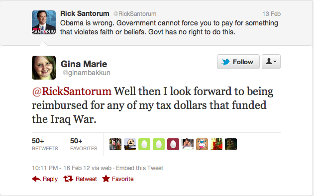 emptyage:   @RickSantorum Well then I look forward to being reimbursed for any of my tax dollars that funded the Iraq War. — Gina Marie (@ginambakkun) February 17, 2012
