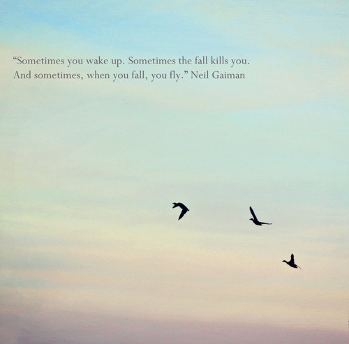 """Sometimes you wake up. Sometimes the fall kill you. And sometimes, when you fall, you fly."" Neil Gaiman http://www.thebluebirdpatch.com - http://www.facebook.com/TheBluebirdPatch"