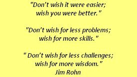 Don't wish it were easier; wish you were better.Don't wish for fewer problems; wish for more skill.Don't wish for fewer challenges; wish for more wisdom. ~ Jim Rohn (via Jhoanna-Jo Trias)