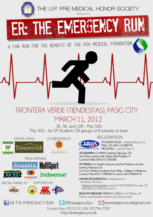 "The charity fun run with the title ER: The Emergency Run coming this March 11, 2012, is a partnership between the UP Pre-Medical Honor Society and The Philippine General Hospital Medical Foundation, Inc. UP PMHS aims to raise funds to aid in covering the operational expenses of the Philippine General Hospital.  ER: The Emergency Run 2012  March 11, 2012 @ 5AMFrontera Verde (Tiendesitas), Pasig City3K / 5K / 10KOrganizer: UP Pre-Medical Honor Society  Registration Fees:3k/5k/10k – Php 500  - inclusive of race kit with singlet and race bib- Discounts: PHP 450 for UP students (with presentation of valid ID) OR groups of 8 (for non-UP students)- Last day of registration with applicable discounts – March 9, 2012- Release of race kits – March 5 onwards at UP Diliman, UP Manila, Frontera Verde (more venues to be announced soon)  Registration Venues:- Chris Sports – SM North EDSA (starting February 26)- Chris Sports – Glorietta (starting March 3)- Chris Sports – SM Megamall (starting March 3)- Chris Sports – SM Mall of Asia (starting March 3)- UP Diliman – c/o UP Pre-Medical Honor Society; 2nd Floor Llamas Science Hall, Palma Hall Pavillion 4- UP Manila – c/o Health Sciences and Pre-Medicine Society; 2nd Floor Medical Students Union Building, College of Medicine On-Line Registration: 1. Fill up the registration form available at http://emergencyrun.tk2. Pay the Php 500 registration fee in any Philippine National Bank Branch under the account name ""UP Pre-Medical Honor Society"" and account number 3935780000163. Email the transaction/trace number or a scanned image of the deposit slip to er.emergencyrun@gmail.coma. For UP Students – also e-mail a scanned copy of your valid UP IDb. For groups of 8 – also e-mail the names of those who you are registering with ER: The Emergency Run – Singlet Design:    Contact Details:UP Diliman: Vicky (0915 2131238) and Ruffa (0916 5140308)"