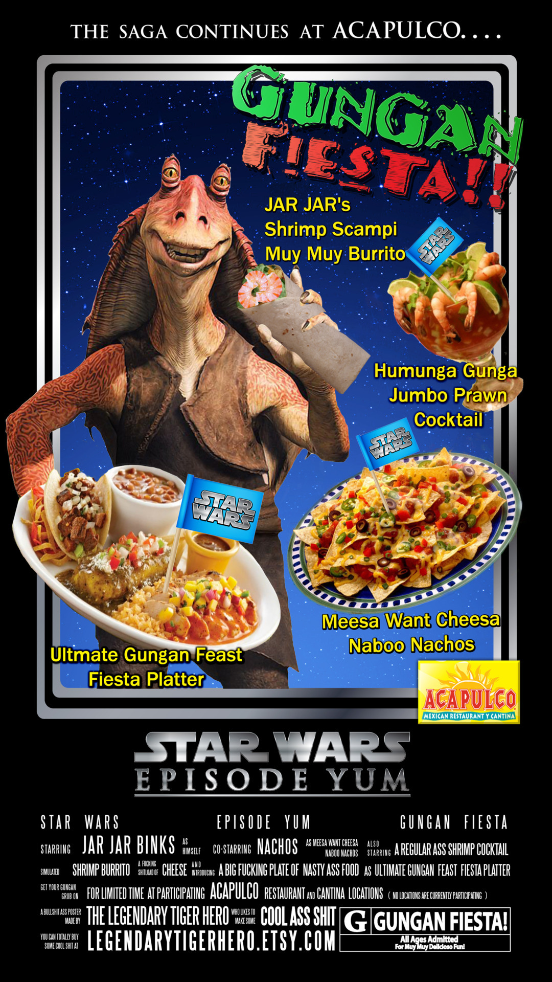 "Scrapped poster for Episode I/Acapulco Restaurants Gungan Fiesta!!  promo  (That I made up!) Last February, moviegoers watched the thrills and spills of yesteryear with the release of Star Wars Episode I 3D. For many young fans, it will be their first time to experience the excitement of seeing their favorite scenes come to life on the big screen. Many older fans will have to sit with a bunch of fucking kids as they relive the beginning tale of George Lucas's epic space opera in stunning real D™ 3D.  There is a great disturbance in the force! Or is there? Since it's original theatrical release in 1999, Episode I has been talked about with mixed reviews and subjected to muy moy controversy. One of the biggest griefs that older fans share is the dislike for the ever-so-wacky character Jar Jar Binks. On the other side of coin, many younger fans truly enjoy watching the slapstick humor of the unlikely Gungan hero.  Secret it is not! Lucasfilm had high expectations for Jar Jar, as did the numerous licensing companies that came through, looking to get their products adorned with all of the new and exciting creatures from the upcoming Star Wars film. They would ask ""Wow! What's this salamander looking dude? He sure looks happy!"" Then, the Lucasfilm rep would explain: ""Oh! This is Jar Jar Binks! He's going to be the next Chewbacca/C-3p0!"" Easy sell! The next thing you know, Jar Jar's likeness was plastered all over the place. However, when word got out about the people's hatred for Jar Jar, many many ad campaigns were prematurely pulled.  So, I present to thee, such an ad. A never-before-seen (fans really like that kind of shit)  promotional ad campaign from Acapulco restaurants.*  This fucker never saw the light of day!   *ad is some fake ass shit and is intended as satire. The image displayed is an artist's depiction of some type of shit that most likely went down on some peeps that got straight up played. No copyright violation, defamation, or slander is intended for the good folks at Acapulco. You guys should eat there and spend a lot of money even though the food there is straight up bullshit -but that's just my opinion."