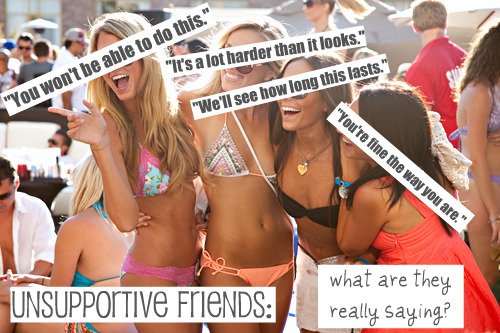 "Join the healthybody revolution. Decode what friends are really saying. ""You won't be able to do this."" I'm scared you actually will.  ""It's a lot harder than it looks."" I'm jealous of how much you believe in yourself. ""We'll see how long this lasts."" If you fail, I'll feel better about my own insecurities.  ""You're fine the way you are."" I'm afraid this is going to change you.  YOU CAN DO THIS. <3 Get to where they are… and then surpass them. MAKE. THEM. JEALOUS.I love my followers, just thought I'd say <3"