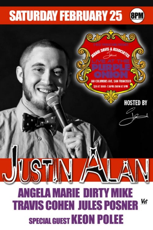 2/25. Justin Alan @ Purple Onion. 140 Columbus Ave. SF. 8PM. $20. Featuring Angela Marie, Dirty Mike, Travis Cohen, Jules Posner and Keon Polee. Hosted by Jabari Davis. Tickets Available: Here.