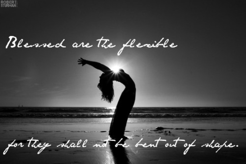 "one of my very favorite quotes. ""Blessed are the flexible, for they shall not be bent out of shape."""