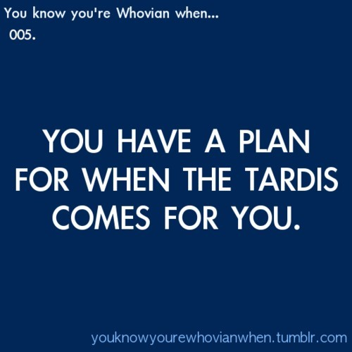 doctorwho:  You know you're a Whovian when… you have a plan for when the TARDIS comes for you. chapmankenzie:  I have a plan