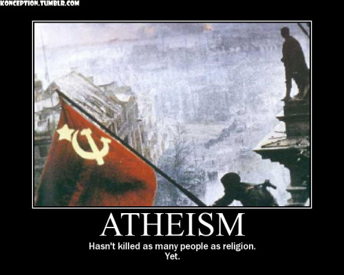 mixxy99:  konception:  ATHEISM, IT KILLS PEOPLE ALSO  No, no it doesn't. Since there are no rules or guidelines to follow, it is impossible for atheism to, logically, be the cause of murder.  This image is fucking stupid. I love how people try to push this idea that the fact that Stalin was an atheist is what caused him to be a tyrannical mass-murderer… right, cause that makes sense… Atheism has never killed anyone, is not killing anyone, and will never kill anyone. If anyone took the time to look up the definition of the word, they would understand that atheism is simply the lack of belief in a deity. That's all it is. It isn't a religion, it isn't a code, it isn't a philosophy; it is the lack of belief in any gods. Logically speaking, atheism CANNOT kill. There is nothing about atheism that commands a person kill anyone or anything. Unfortunately for you theists, this cannot be said for your religions… read your holy books and you'll see that you are commanded to kill those who don't follow your book's rules. So I say to you theists, yet again, shut the fuck up about things you know nothing about. Educate yourself before you rant and rave about things you've never read a word about. Know your religions, know your history, and try to keep in mind that this world was once filled with millions of people who were certain that their gods existed too… and now those gods are part of our fairytales.
