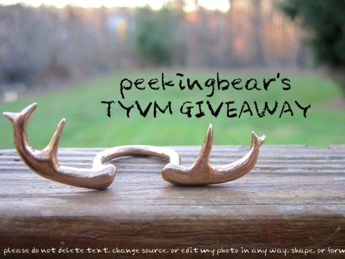 PEEKINGBEAR 200 FOLLOWERS TYVM GIVE AWAY!                  prize: deer antlers ring (version 2) hooray! to celebrate reaching 200 followers (and also the reopening of my etsy shop), I'm throwing a giveaway! Thank you those who are following me, and much more love to those who stuck with me form the beginning (when my stuff was really … bad LOL)when the giveaway ends, I will pool together all the entries (printing all the names and mixing it up) and randomly select the lucky winner :D I will skip over you and choose someone else if: your ask box isn't open at the deadline time if I don't get a response within 48 hours I'll ask you for your address and go over details with you about the prize when i contact you ^^! I will pay for shipping aaaanywhere in the world, but delivery confirmation only to US .. unless you're willing to pay for $20 international delivery confirmation How to enter: liking gives you 1 entry replying to this post with your ring size gives you 1additional entry (or leaving a message in my ask, etc.) leaving me a message in my ask saying what you'd like the prize to be also gives you 1additional entry (and the chance to influence the prize!) reblogging gives you 1 entry per reblog (unlimited, but please don't spam your followers ..) following gives you 2 entries (so those following are automatically entered ~ .. but please don't follow and unfollow right after >:!) if you buy something from my etsy, leave your tumblr name in the notes section at checkout for an additional 10 entries. giveaway ends: November 16, 2012 SORRY i seriously have like NO time .. so it's extended until December 19 at 12pm NY timeand then I'll tally up votes etc and make a video of me selecting the winner on the 20th :) I'm not online that often anymore, but I'll try to check tumblr often enough to not be able to keep up .. if people even reblog T_T! if there's anything else that i've forgotten, I'll update this post and everything okay ~~~ have fun ^_^!