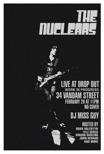 "DropOut 02/28/12 with DJ Miss Guy and live show by The Nuclears @ WiP Tuesday, February 28th Live Show: The Nuclears - 1AMDropOut resident DJ Miss Guy  Kei & Shin of 24-Hour Party PeopleDropOut Hosts - Noah Valentyn, Lyle Derek, Darian Darling, John Renaud, Kiss, Michelle Tillou, and Tim Goossens Doors at 10 PM * Guest List OnlyWiP - 34 Vandam Street   Screw school! Screw work! DropOut!!!     Check out Miss Guy's music video ""Dumb Blonde"" -  http://youtu.be/qU6yUwlJRTg"