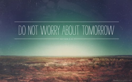 maisiewood:  Therefore do not worry about tomorrow, for tomorrow will worry about itself. Each day has enough trouble of its own.  -Matthew 6:34  Ironic thing is I just covered this in sunday service this week