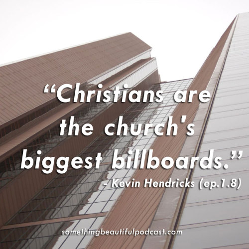 Christians are the church's biggest billboard  Hear Kevin's story: http://somethingbeautifulpodcast.com/podcast/kevin-hendricks-3-16/