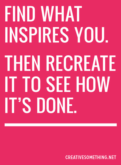 Recreate what inspires you.