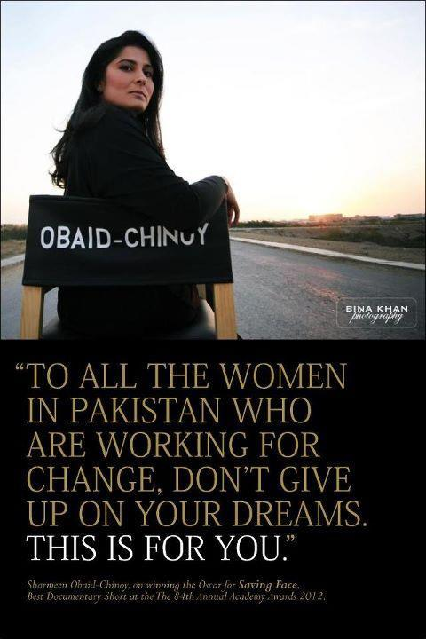 "pak-socioeconomy:  ""…all the women in the country who are working for change. Do not give up as this is your dream"" —Sharmeen Chinoy (Oscar Acceptance Speech 26 Feb 2012)"