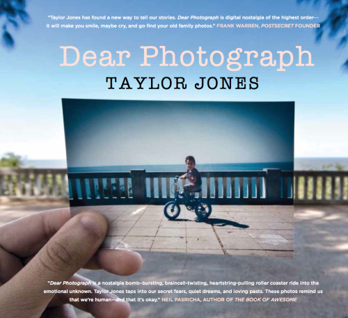 dear-photograph:   Dear Photograph Book: Out May 8th!Dear Friends,The journey I've been on these past eight months has definitely sent me over the moon with excitement and has been surreal, to say the least. More important, it has been and continues to be a journey filled with gratitude. I want to thank each and every one of you for your beautiful and inspiring submissions. It's an absolute privilege to view and share your photographs, along with your personal stories, each and every day with everyone from around the world. I can tell you that it was not an easy task to select the final 200-plus pictures for the book! I'm thrilled to announce that Dear Photograph, the book, is now available for preorders and will be in bookstores early May, throughout North America. For now, check out a sneak peek of the cover! I'd like to send out a heartfelt thank you to Luis Picolo for his submission, as his amazing photograph made the cover of the book! I can't wait to share more details with you over the next few months, as we get closer to bringing Dear Photograph, the book, to you all! With gratitude,Taylor Jones More info here: http://book.dearphotograph.com