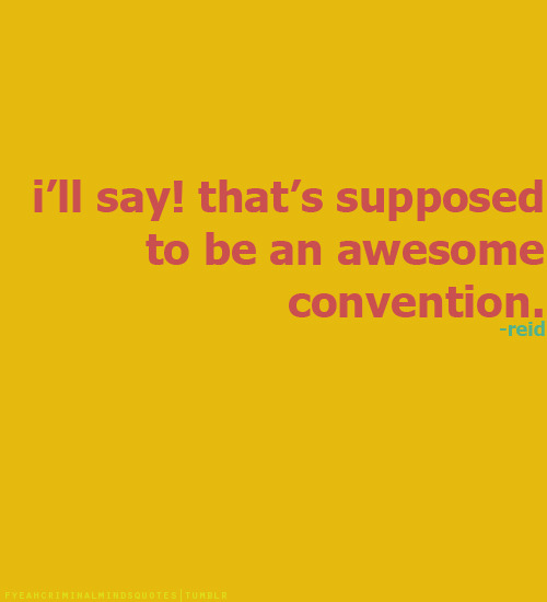 I'll say! That's supposed to be an awesome convention.-Dr. Spencer Reidrequested by youre-not-merlin-hmph