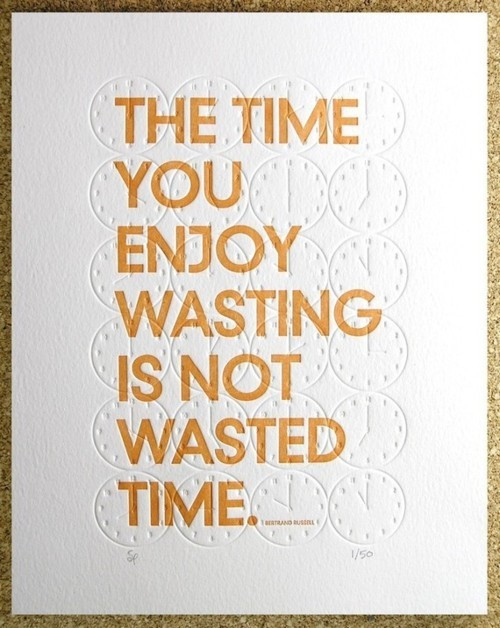 "Quote: ""The time you enjoy wasting is not wasted time""."