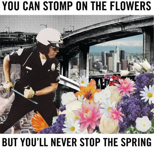 You can stomp on the flowers but you'll never stop the spring!