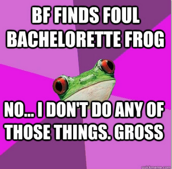 fckyeahbachelorettefrog:  Sure….  I would NEVER DO ANY OF THESE THINGS.Ew some girls are just sooooo gross.Yeaaahhh… >.>