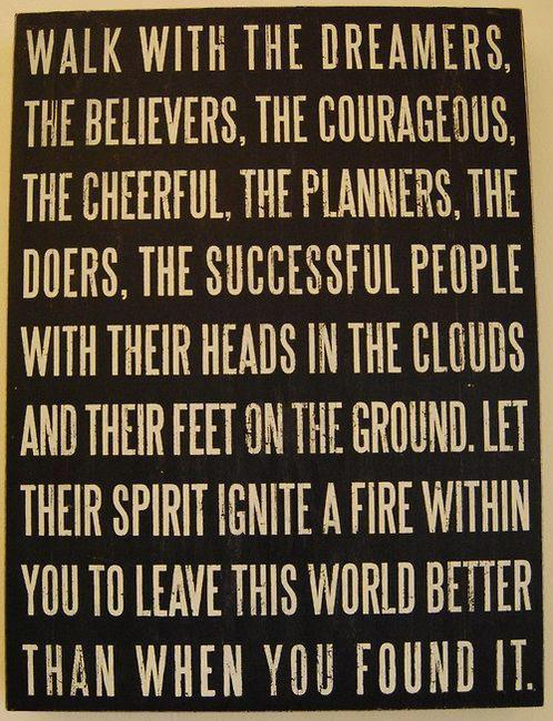 ifindkarma:  Walk with the dreamers, the believers, the courageous, the cheerful, the planners, the doers, the successful people with their heads in the clouds and their feet on the ground. Let their spirit ignite a fire within you to leave this world better than when you found it.