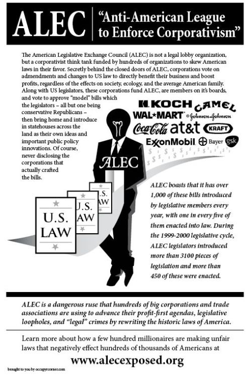 "The American Legislative Exchange Council (ALEC) is not a legal lobby organization, but a corporativist think tank funded by hundreds of organizations to skew American laws in their favor. Secretly behind the closed doors of ALEC, corporations vote on amendments and changes to US law to directly benfit their business and boos profits, regardless of the effects on society, ecology, and the average American family. Along with US legislators, these corporations fund ALEC, are members on its boards, and vote to approve ""model"" bills with the legislators - all but one being conservative Republicans - then bring home and introduce in statehouses across the land as their own ideas and important public property innovations. Of course, never disclosing the corporations that actually crafted the bills. ALEC boasts that it has over 1,000 of these bills introduced by legislative members every year, with one in every five of them enacted into law. During the 1999-2000 legislative cycle, ALEC legislators introduced more than 3100 pieces of legislation and more than 450 of these were enacted. ALEC is a dangerous ruse that hundreds of big corporations and trade associations are using to advance their profit-first agendas, legislative loopholes, and ""legal"" crimes by rewriting the historic laws of America. Learn more about how a few hundred millionaires are making unfair laws that negatively effect hundreds of thousands of Americans at www.alecexposed.org  brought to you by www.occupYrcorner.com    Thank you to the awesome people at occupYrcorner for the flier!"