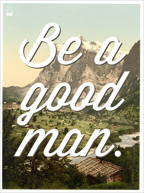 Typeverything.com 'Be a good man' poster. (via José G. Rosas)