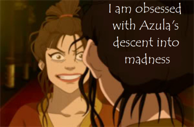 "avatar-confessions:  ""I am obsessed with Azula's descent into madness"""