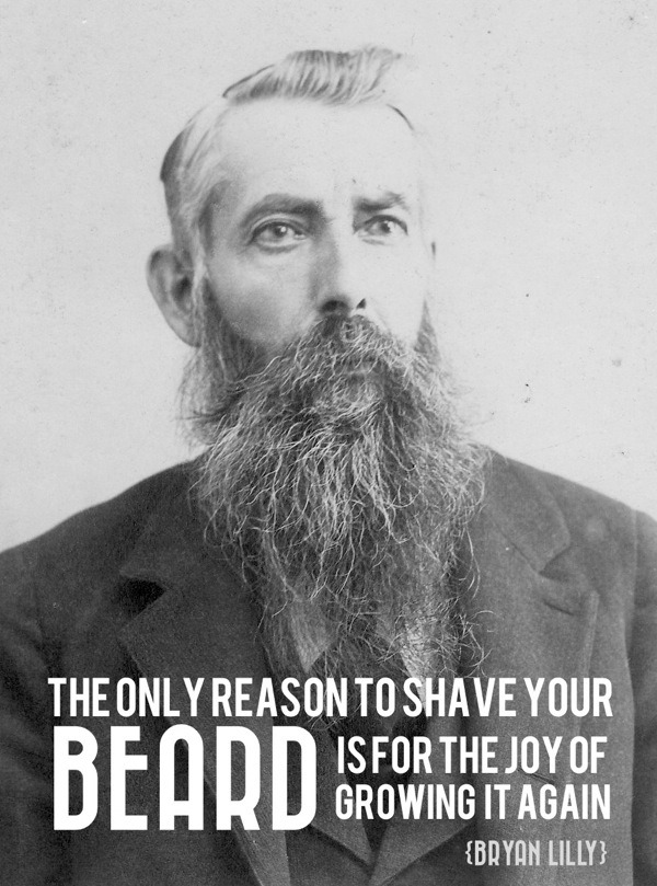 """The only reason to shave your beard is for the joy of growing it again."" - Bryan Lilly (twitter/web)"