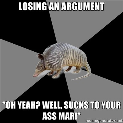 "[Picture: Background — a six piece pie style colour split, alternating black and grey. Foreground — a picture of an armadillo. Top text: ""Losing an argument"" Bottom text: ""'Oh yeah? Well, sucks to your ass mar!'""]"