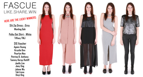 FASCUE   LIKE . SHARE . WIN   RESULTSHERE ARE THE LUCKY WINNERS:SLIT ZIP DRESS - GREYWanling GohPOLKA DOT SHIRT -WHITETiffany TWJ $10 VOUCHERAgnes HuangKrystle OnnPearlyn NeoPetrina B. AnthonyTommy Derpy RatliffJoelle LimJoey OngJolene WuToh IreneXinyi Ong- To redeem your prize, please drop us a mail at marketing@fascue.com.- Upon doing so, kindly leave us a comment at Fascue Facebook Page to notify us and for verification purposes.- Prizes are to be redeemed by 31st March 2012.