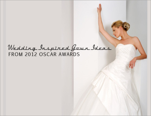 Wedding Inspired Gown Ideas from 2012 Oscar Awards
