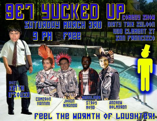 3/3. Get Yucked Up @ Dirty Trix. 408 Clement St. SF. 9PM. FREE! Featuring Stroy Moyd, Cameron Vannini, Andrew Holmgren, and Johan Miranda. Hosted by Keith D.