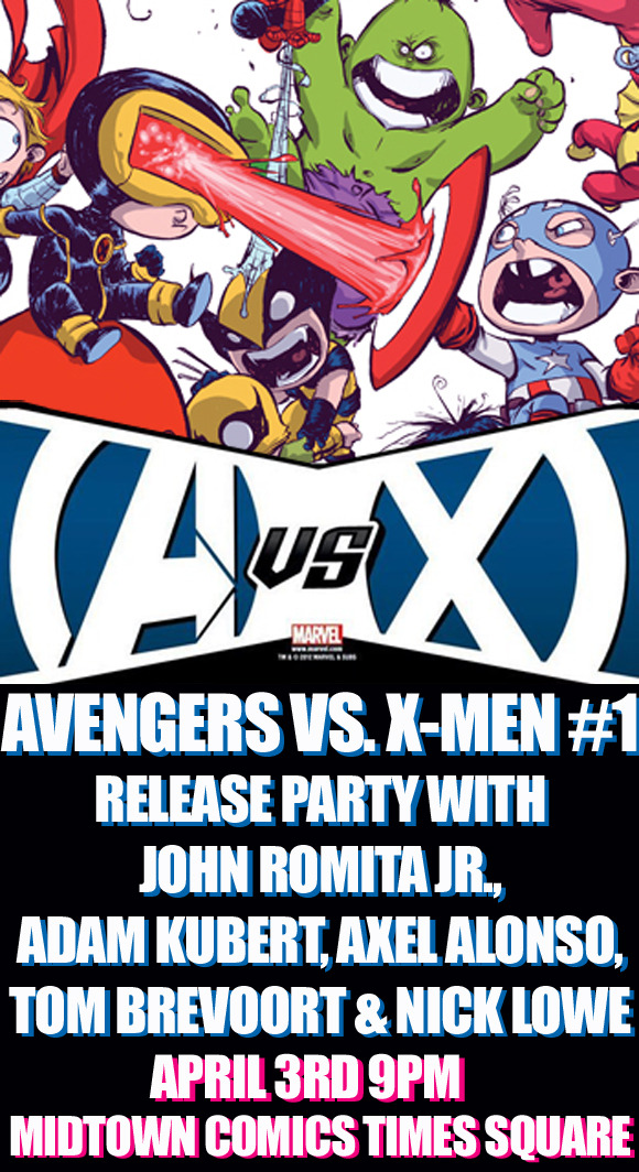 Join us as we celebrate the release of the highly anticipated Marvel  book Avengers vs. X-Men #1 at Midtown Comics Times Square! Special  guests John Romita Jr., Adam Kubert, Axel Alonso, Tom Brevoort, and Nick  Lowe will be signing for the first 200 fans! All Avengers vs. X-Men  #1 covers will be available for pre-purchase as of 11:00AM, at our  Times Square location only, on the day of the event for those that would  like to line up early, with the actual books available as of 8:00PM. Purchase of Avengers vs. X-Men #1 is required to attend the event. Don't miss out on our Midtown Comics exclusive Skottie Young variant to Avengers vs. X-Men #1! Avengers Vs. X-Men #1: Written by Brian Michael Bendis with art by John Romita Jr.  Does the return of the Phoenix to Earth signal the rebirth of the  Mutant species? That's what the X-Men believe but unfortunately, the  Avengers are convinced that its coming will mean the end of all life on  Earth! The stage is set for the ultimate Marvel showdown in this  oversized first issue!