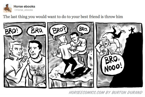 "horseecomics:  ""The last thing you would want to do to your best friend is throw him"" What a silly misunderstanding: The voices in his head were saying ""broheim,"" not ""throw him!"" Also, I'm going to go ahead and ironically name the guy on the left ""Cliff."""